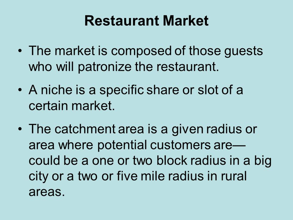 Restaurant Market The market is composed of those guests who will patronize the restaurant. A niche is a specific share or slot of a certain market.