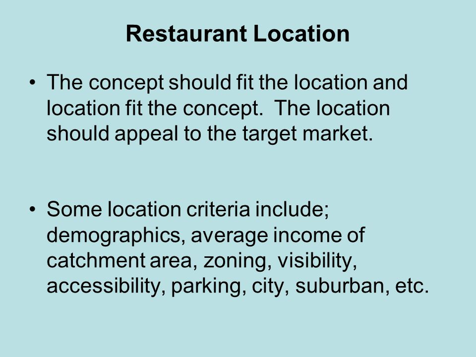 Restaurant Location The concept should fit the location and location fit the concept. The location should appeal to the target market.