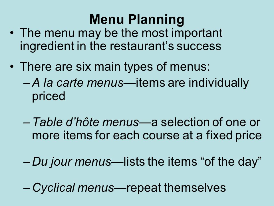 Menu Planning The menu may be the most important ingredient in the restaurant's success. There are six main types of menus: