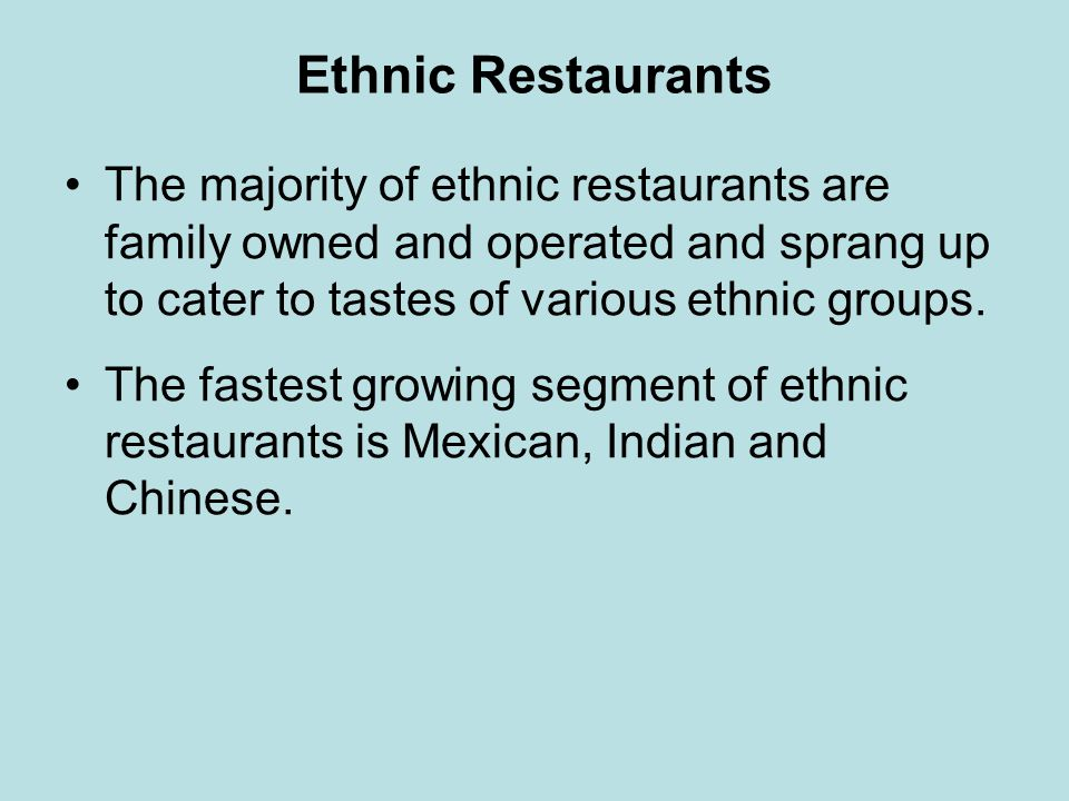 Ethnic Restaurants The majority of ethnic restaurants are family owned and operated and sprang up to cater to tastes of various ethnic groups.