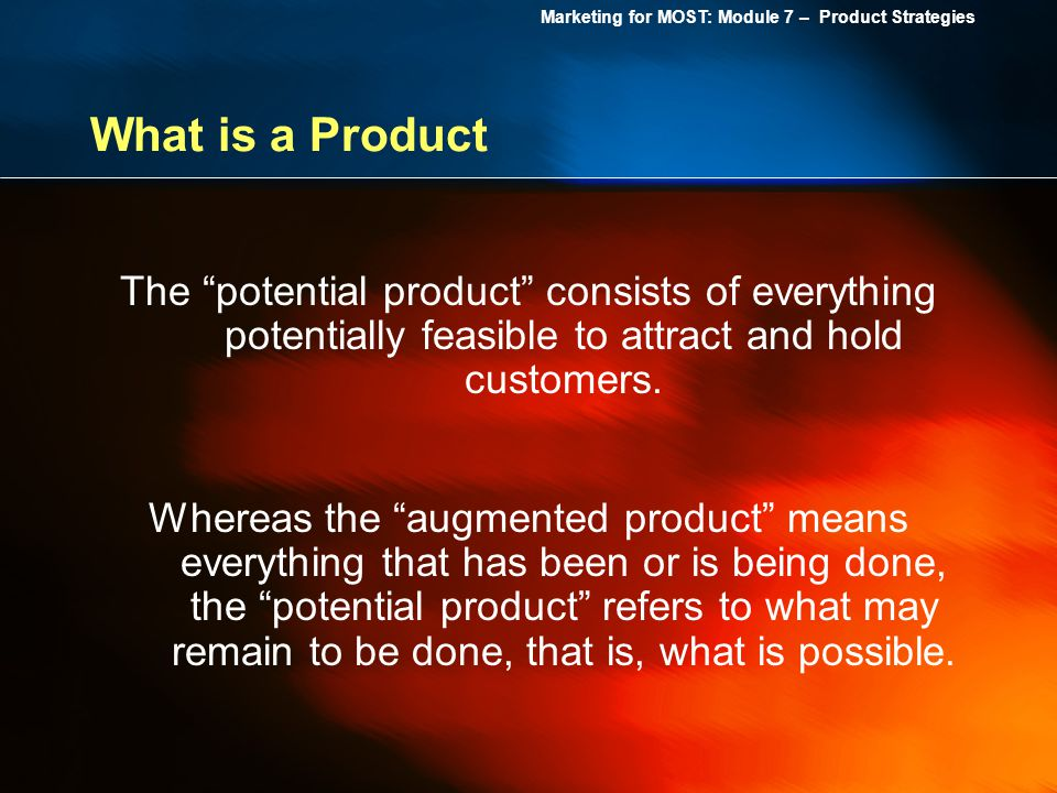 What is a Product The potential product consists of everything potentially feasible to attract and hold customers.