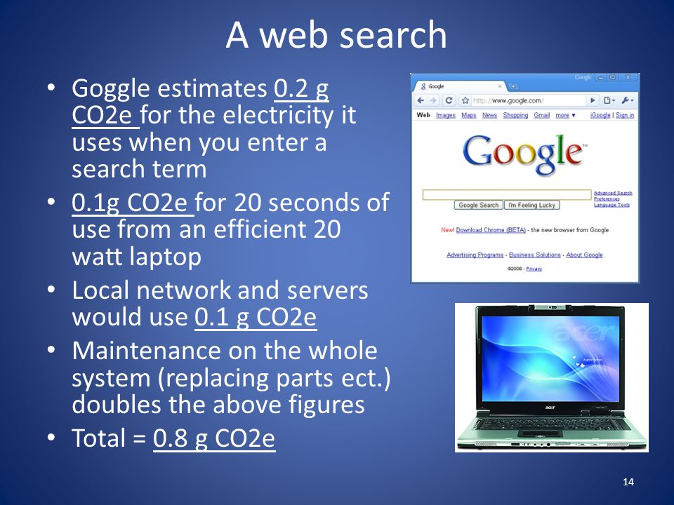 A web search Goggle estimates 0.2 g CO2e for the electricity it uses when you enter a search term.