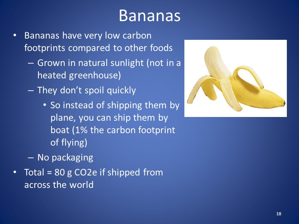 Bananas Bananas have very low carbon footprints compared to other foods. Grown in natural sunlight (not in a heated greenhouse)
