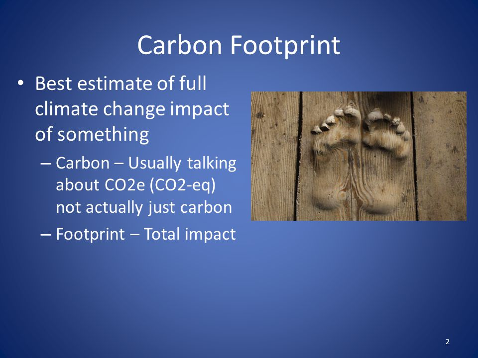 Carbon Footprint Best estimate of full climate change impact of something. Carbon – Usually talking about CO2e (CO2-eq) not actually just carbon.