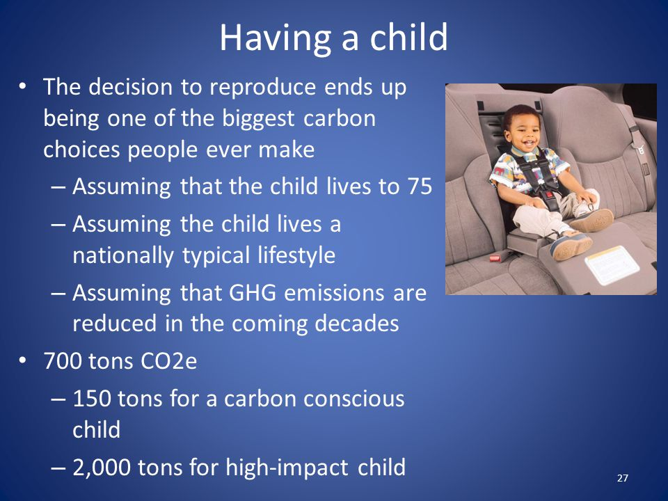 Having a child The decision to reproduce ends up being one of the biggest carbon choices people ever make.