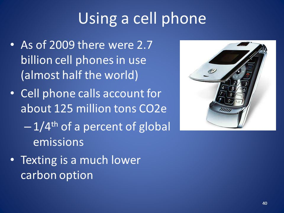 Using a cell phone As of 2009 there were 2.7 billion cell phones in use (almost half the world)