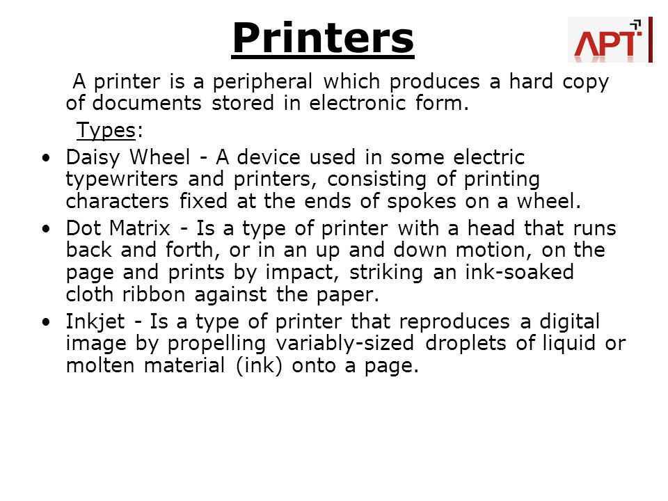 Printers A printer is a peripheral which produces a hard copy of documents stored in electronic form.