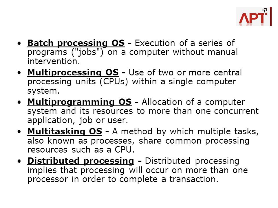 Batch processing OS - Execution of a series of programs ( jobs ) on a computer without manual intervention.