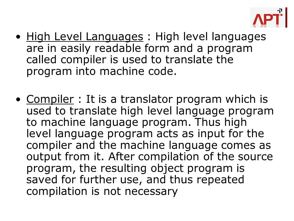 High Level Languages : High level languages are in easily readable form and a program called compiler is used to translate the program into machine code.