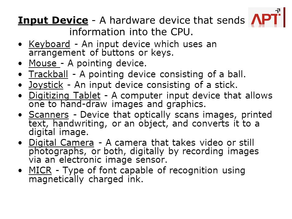 Input Device - A hardware device that sends information into the CPU.