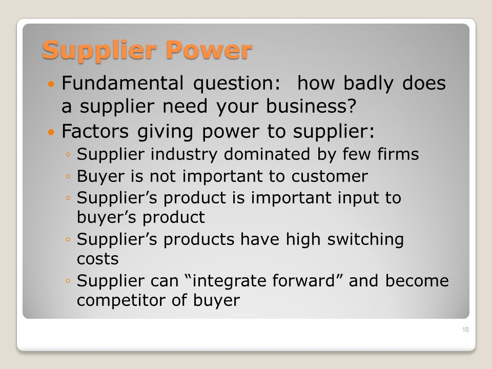 Supplier Power Fundamental question: how badly does a supplier need your business Factors giving power to supplier: