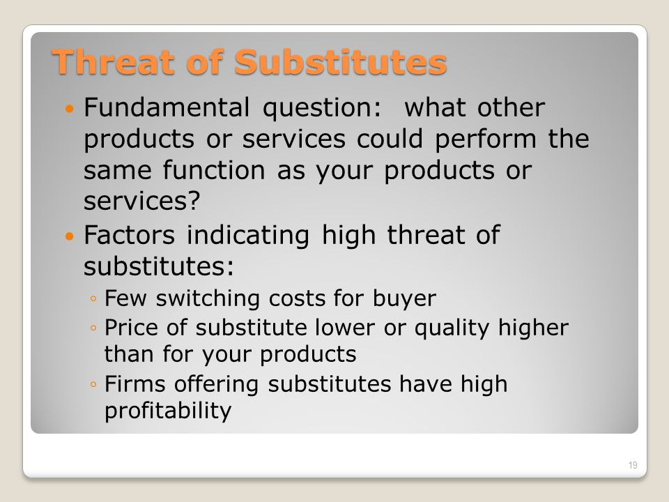 Threat of Substitutes Fundamental question: what other products or services could perform the same function as your products or services