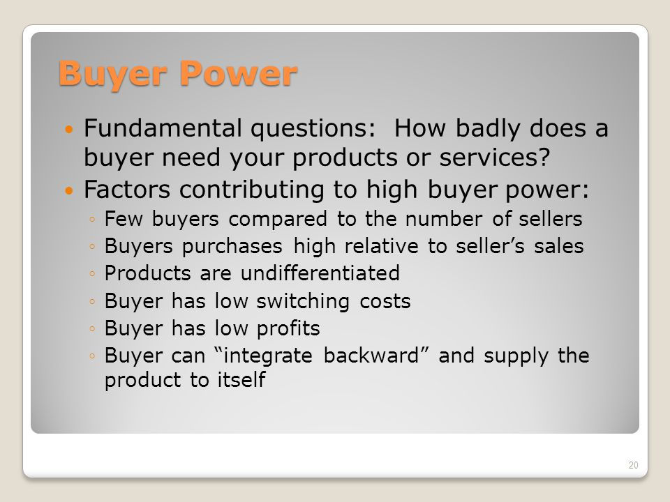 Buyer Power Fundamental questions: How badly does a buyer need your products or services Factors contributing to high buyer power: