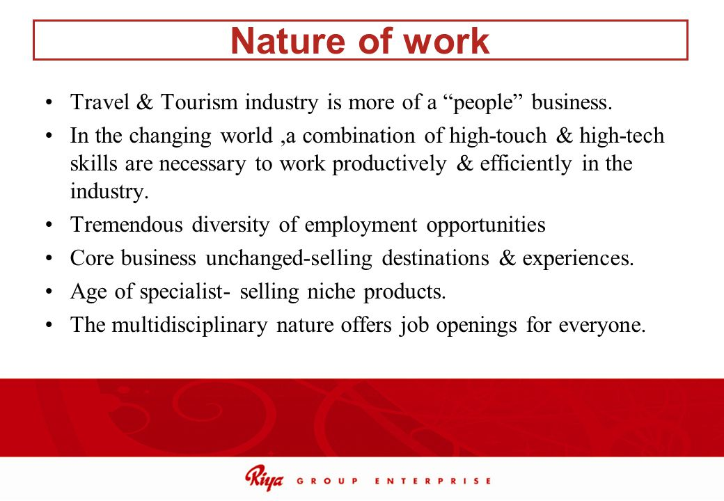 Nature of work Travel & Tourism industry is more of a people business.