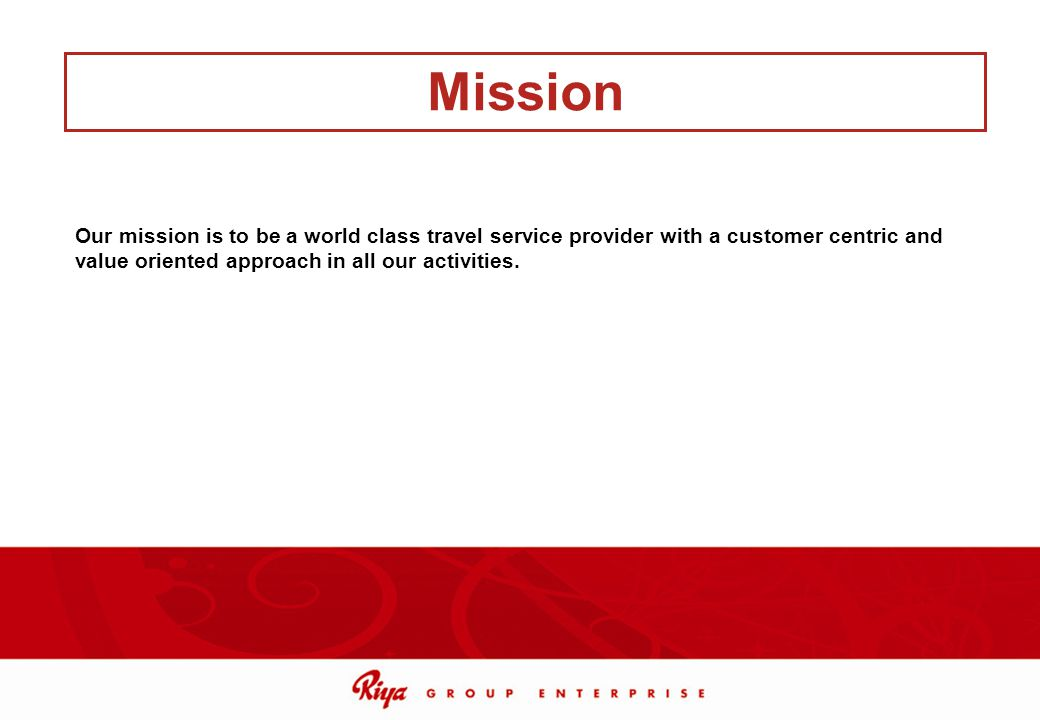 Mission Our mission is to be a world class travel service provider with a customer centric and value oriented approach in all our activities.