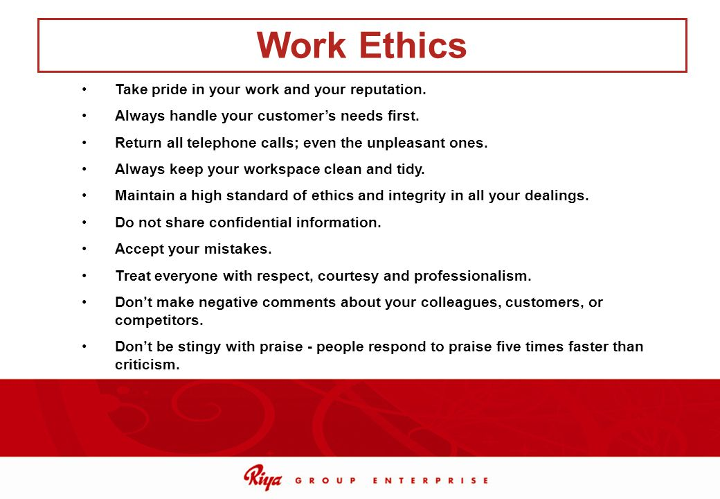 Work Ethics Take pride in your work and your reputation.