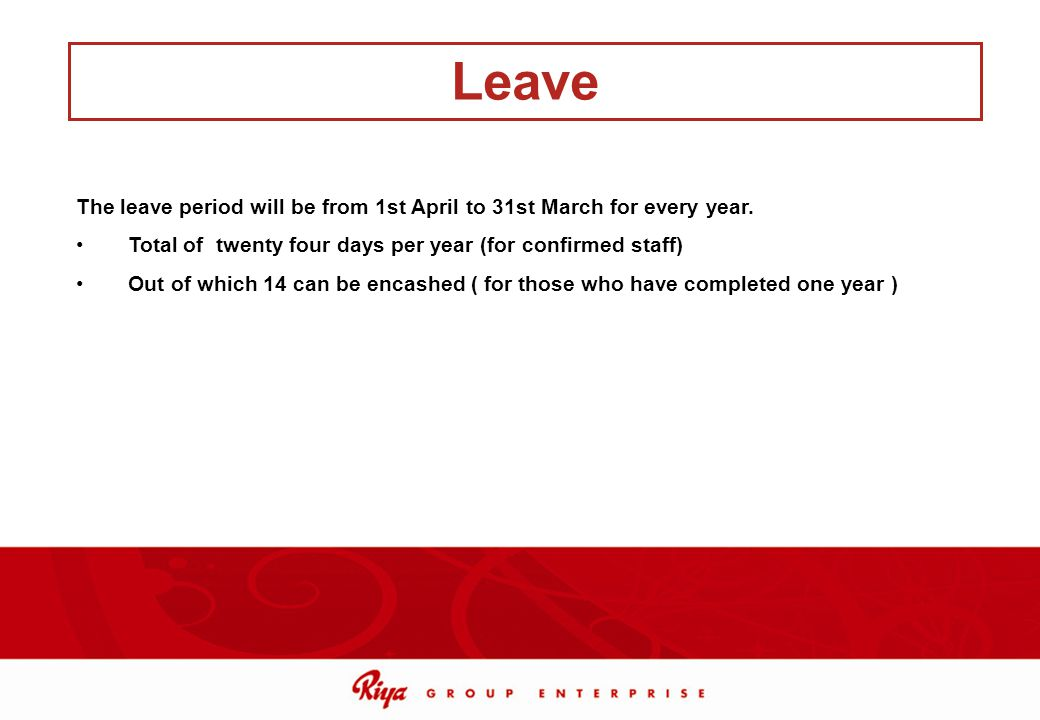 Leave The leave period will be from 1st April to 31st March for every year. Total of twenty four days per year (for confirmed staff)