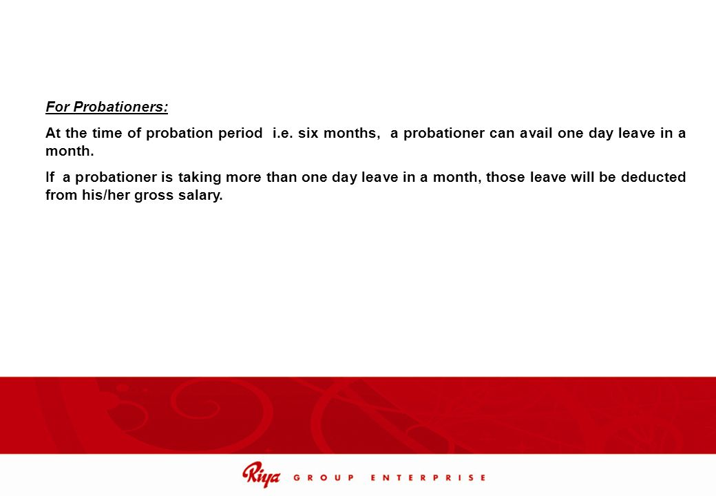 For Probationers: At the time of probation period i.e. six months, a probationer can avail one day leave in a month.