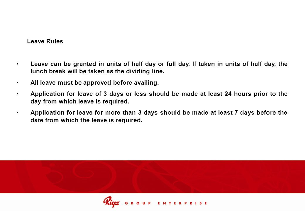Leave Rules Leave can be granted in units of half day or full day. If taken in units of half day, the lunch break will be taken as the dividing line.
