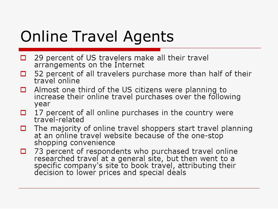 Online Travel Agents 29 percent of US travelers make all their travel arrangements on the Internet.