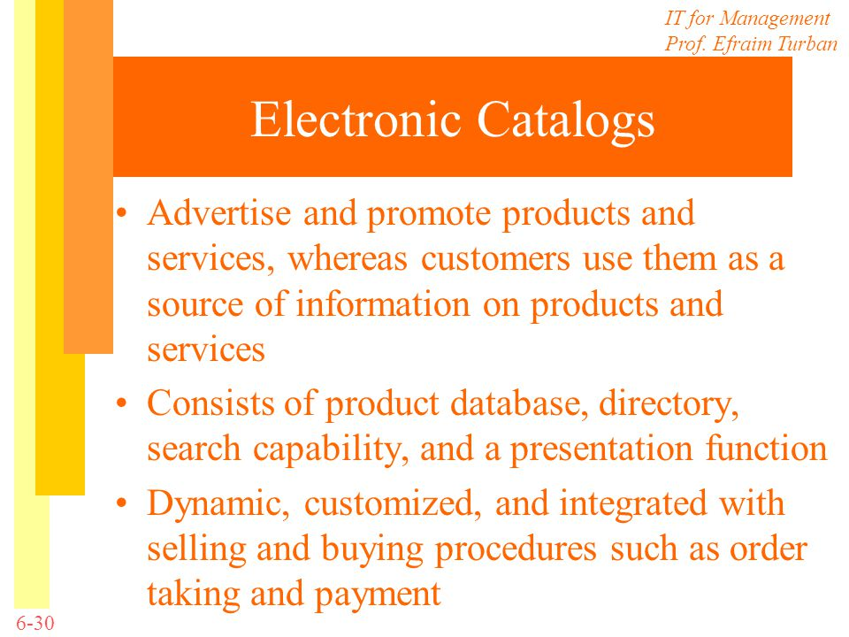 Electronic Catalogs Advertise and promote products and services, whereas customers use them as a source of information on products and services.
