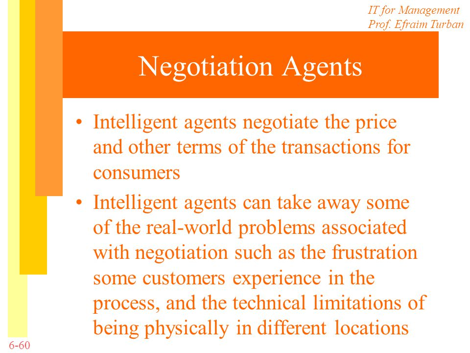 Negotiation Agents Intelligent agents negotiate the price and other terms of the transactions for consumers.