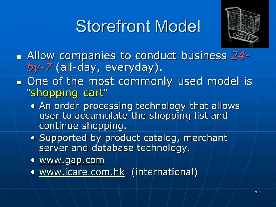 Storefront Model Allow companies to conduct business 24-by-7 (all-day, everyday). One of the most commonly used model is shopping cart