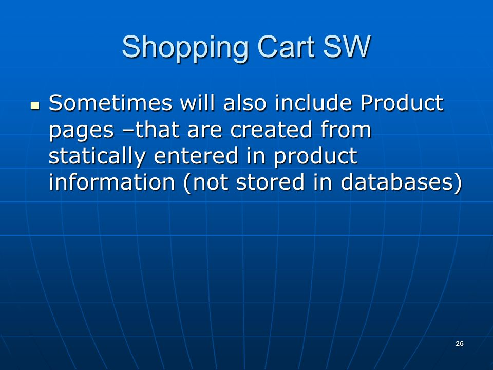 Shopping Cart SW Sometimes will also include Product pages –that are created from statically entered in product information (not stored in databases)
