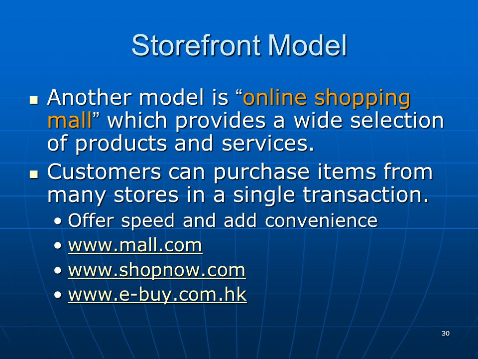 Storefront Model Another model is online shopping mall which provides a wide selection of products and services.
