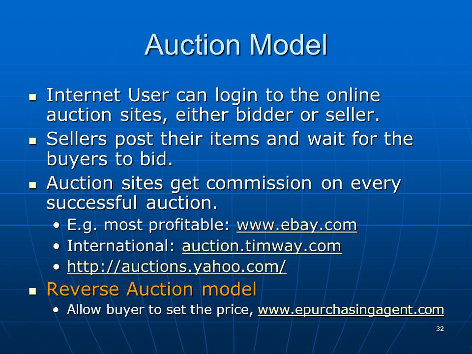 Auction Model Internet User can login to the online auction sites, either bidder or seller. Sellers post their items and wait for the buyers to bid.
