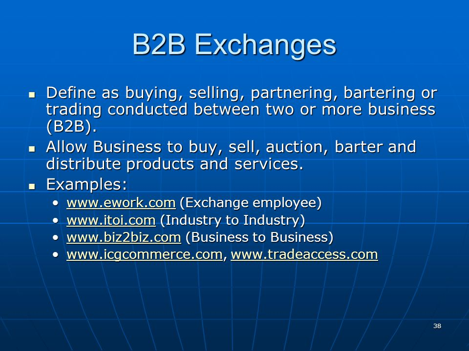 B2B Exchanges Define as buying, selling, partnering, bartering or trading conducted between two or more business (B2B).