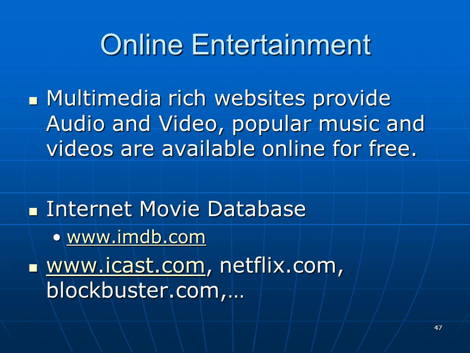 Online Entertainment Multimedia rich websites provide Audio and Video, popular music and videos are available online for free.