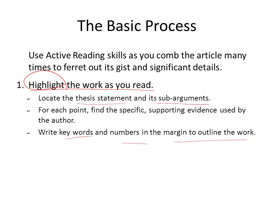 The Basic Process Use Active Reading skills as you comb the article many times to ferret out its gist and significant details.