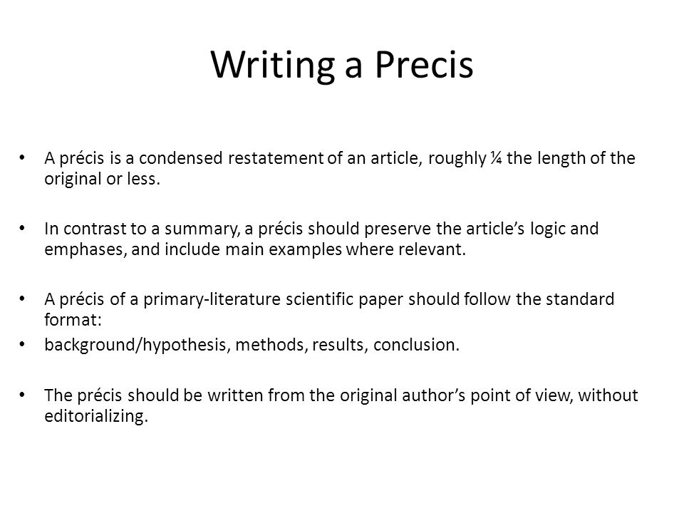 Writing a Precis A précis is a condensed restatement of an article, roughly ¼ the length of the original or less.