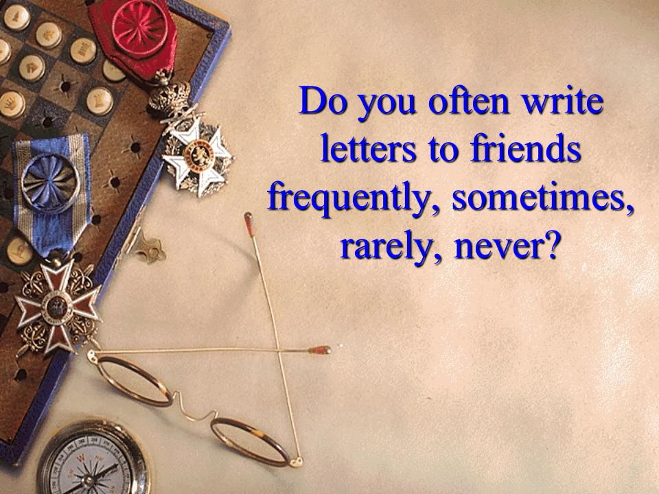 Do you often write letters to friends frequently, sometimes, rarely, never