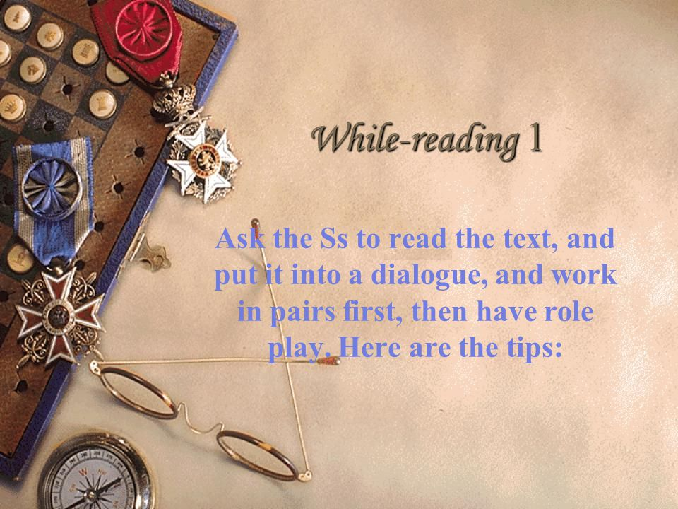 While-reading 1 Ask the Ss to read the text, and put it into a dialogue, and work in pairs first, then have role play.