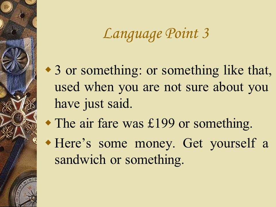Language Point 3 3 or something: or something like that, used when you are not sure about you have just said.