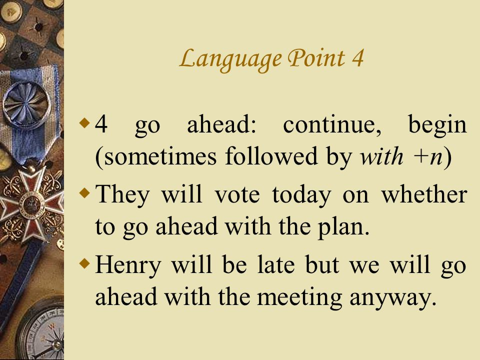 Language Point 4 4 go ahead: continue, begin (sometimes followed by with +n) They will vote today on whether to go ahead with the plan.