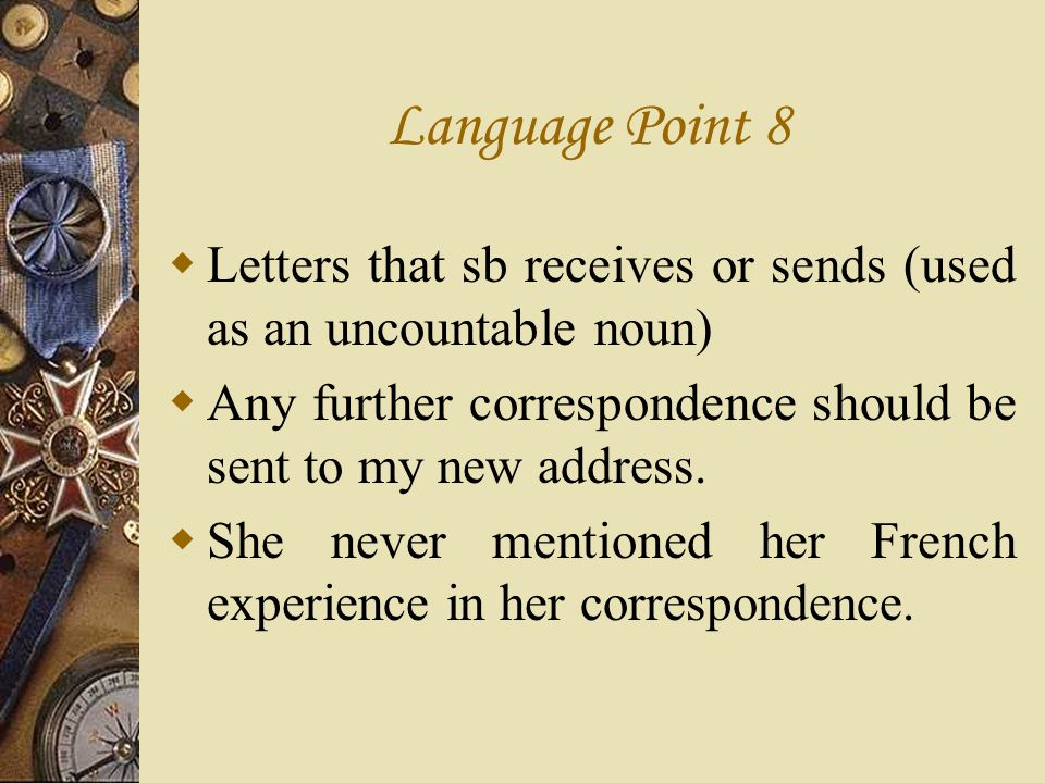 Language Point 8 Letters that sb receives or sends (used as an uncountable noun) Any further correspondence should be sent to my new address.
