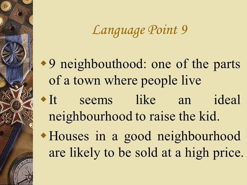 Language Point 9 9 neighbouthood: one of the parts of a town where people live. It seems like an ideal neighbourhood to raise the kid.