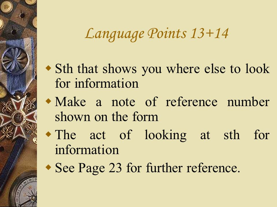 Language Points 13+14 Sth that shows you where else to look for information. Make a note of reference number shown on the form.