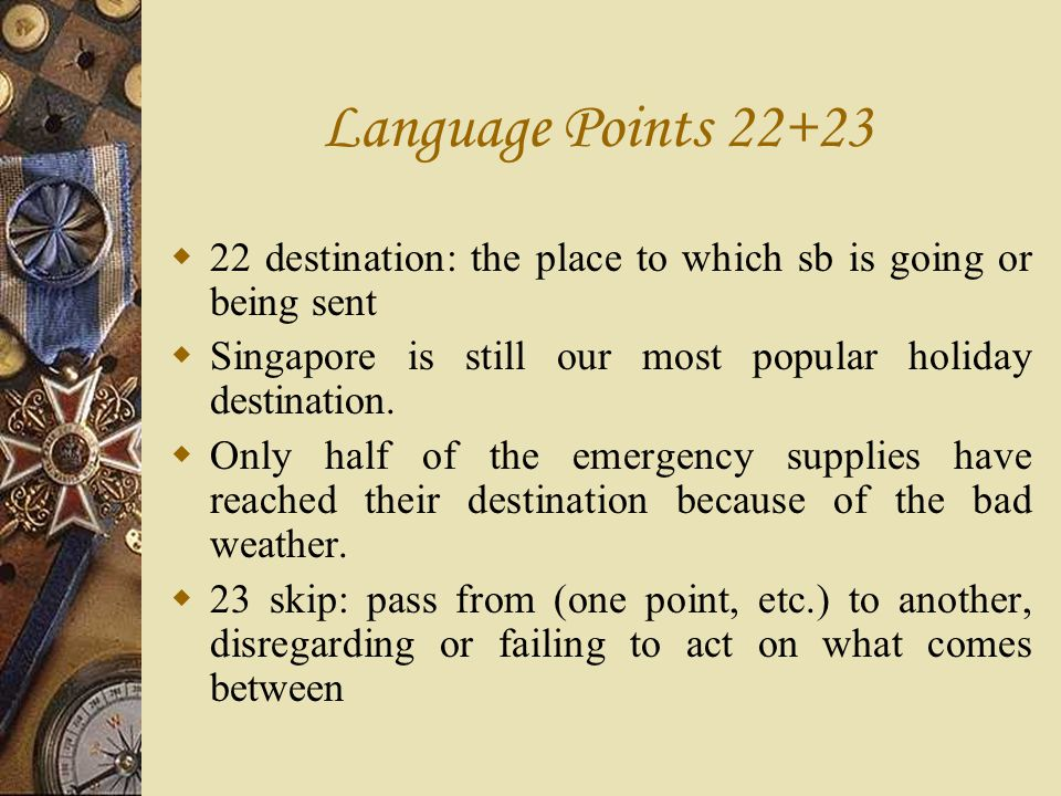 Language Points 22+23 22 destination: the place to which sb is going or being sent. Singapore is still our most popular holiday destination.