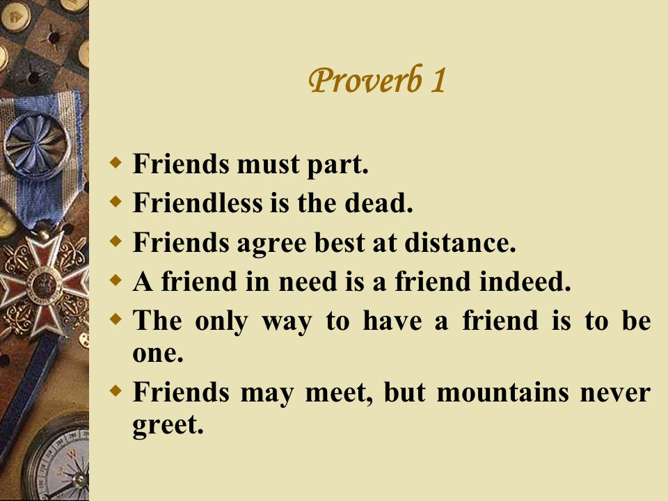 Proverb 1 Friends must part. Friendless is the dead.