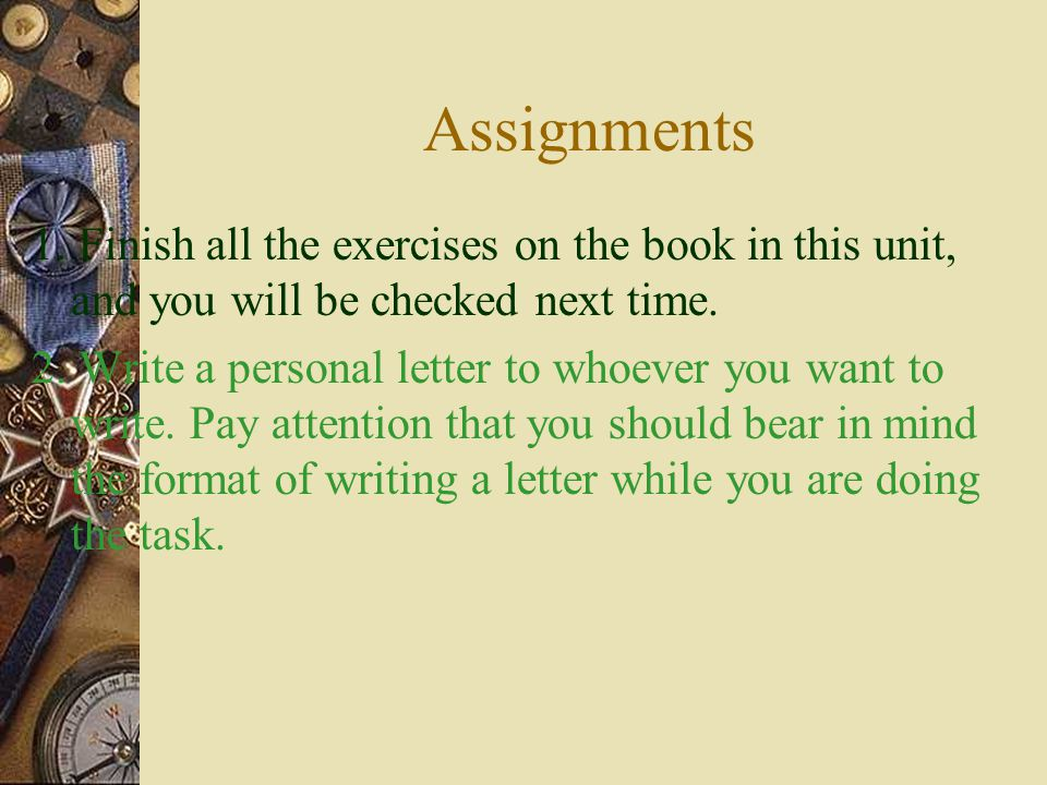 Assignments 1. Finish all the exercises on the book in this unit, and you will be checked next time.