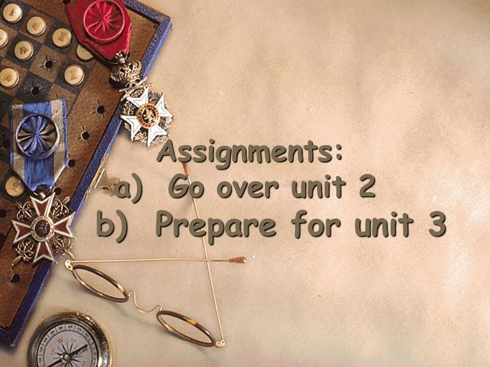 Assignments: a) Go over unit 2 b) Prepare for unit 3