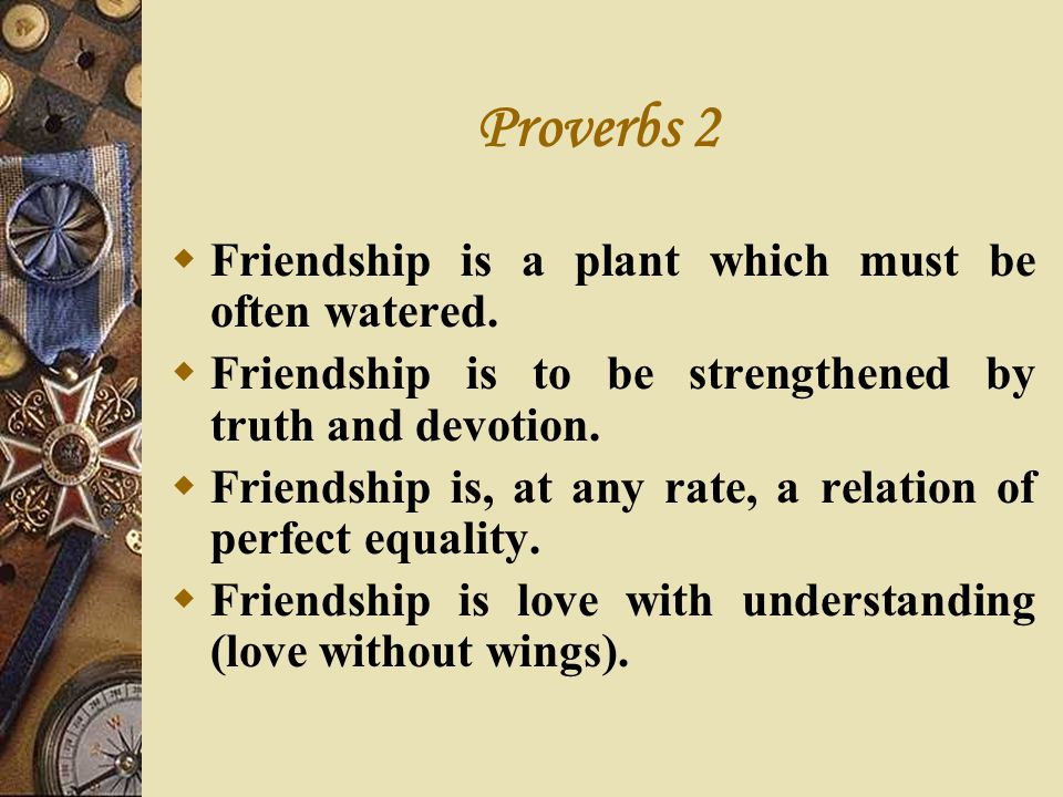 Proverbs 2 Friendship is a plant which must be often watered.