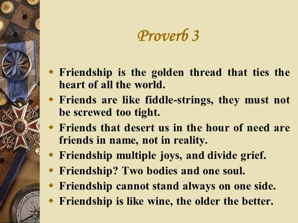 Proverb 3 Friendship is the golden thread that ties the heart of all the world. Friends are like fiddle-strings, they must not be screwed too tight.