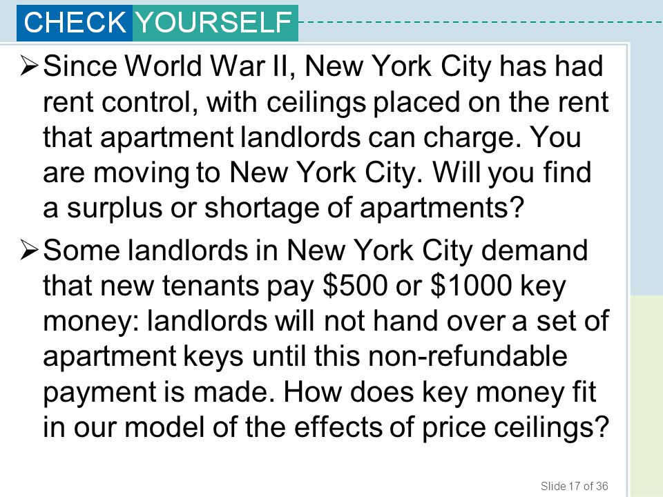 Since World War II, New York City has had rent control, with ceilings placed on the rent that apartment landlords can charge. You are moving to New York City. Will you find a surplus or shortage of apartments