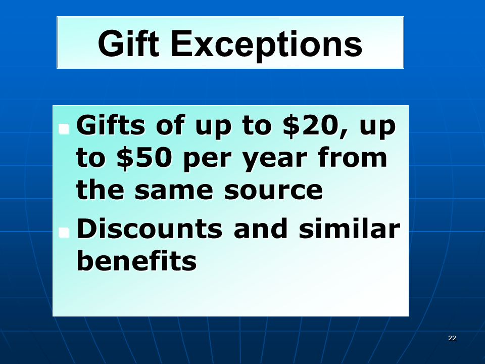 Gift Exceptions Gifts of up to $20, up to $50 per year from the same source.