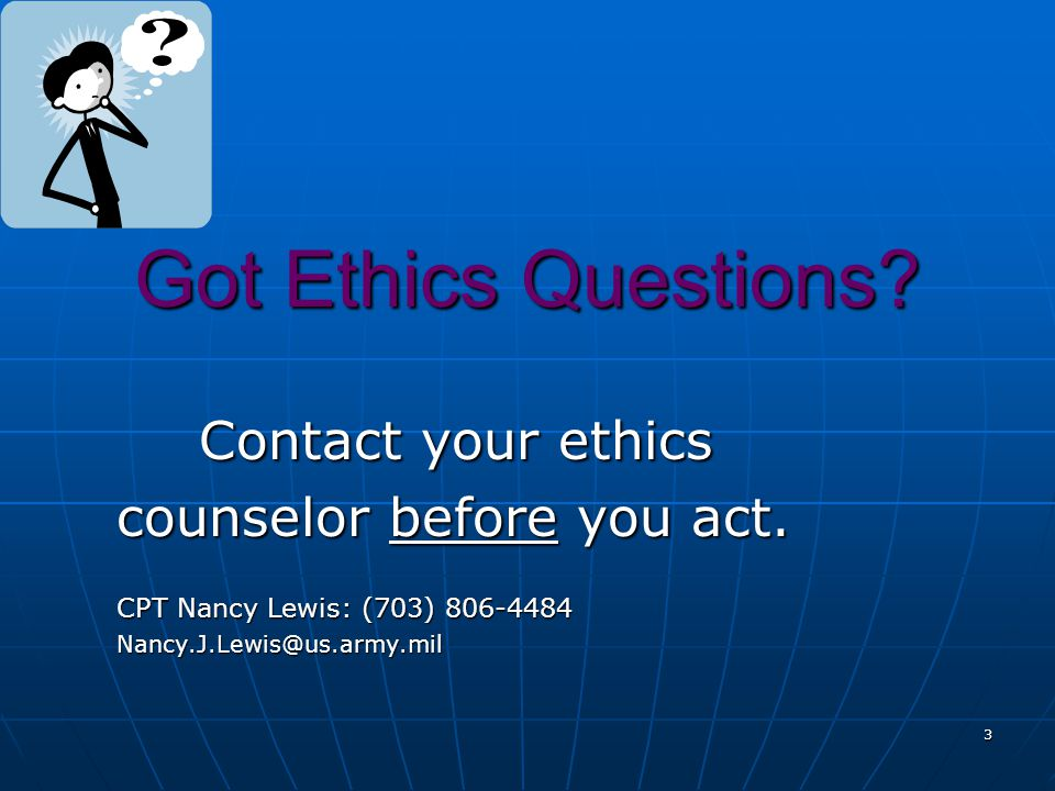 Got Ethics Questions Contact your ethics counselor before you act.